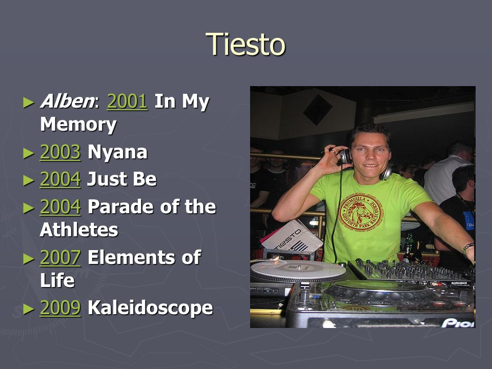 Tiesto Alben: 2001 In My Memory Alben: 2001 In My Memory2001 2003 Nyana 2003 Nyana 2003 2004 Just Be 2004 Just Be 2004 2004 Parade of the Athletes 2004 Parade of the Athletes 2004 2007 Elements of Life 2007 Elements of Life 2007 2009 Kaleidoscope 2009 Kaleidoscope 2009