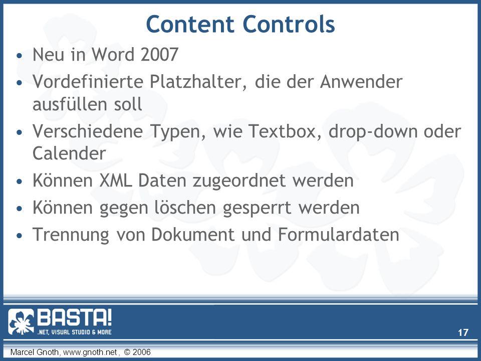 Marcel Gnoth, www.gnoth.net, © 2006 17 Content Controls Neu in Word 2007 Vordefinierte Platzhalter, die der Anwender ausfüllen soll Verschiedene Typen, wie Textbox, drop-down oder Calender Können XML Daten zugeordnet werden Können gegen löschen gesperrt werden Trennung von Dokument und Formulardaten