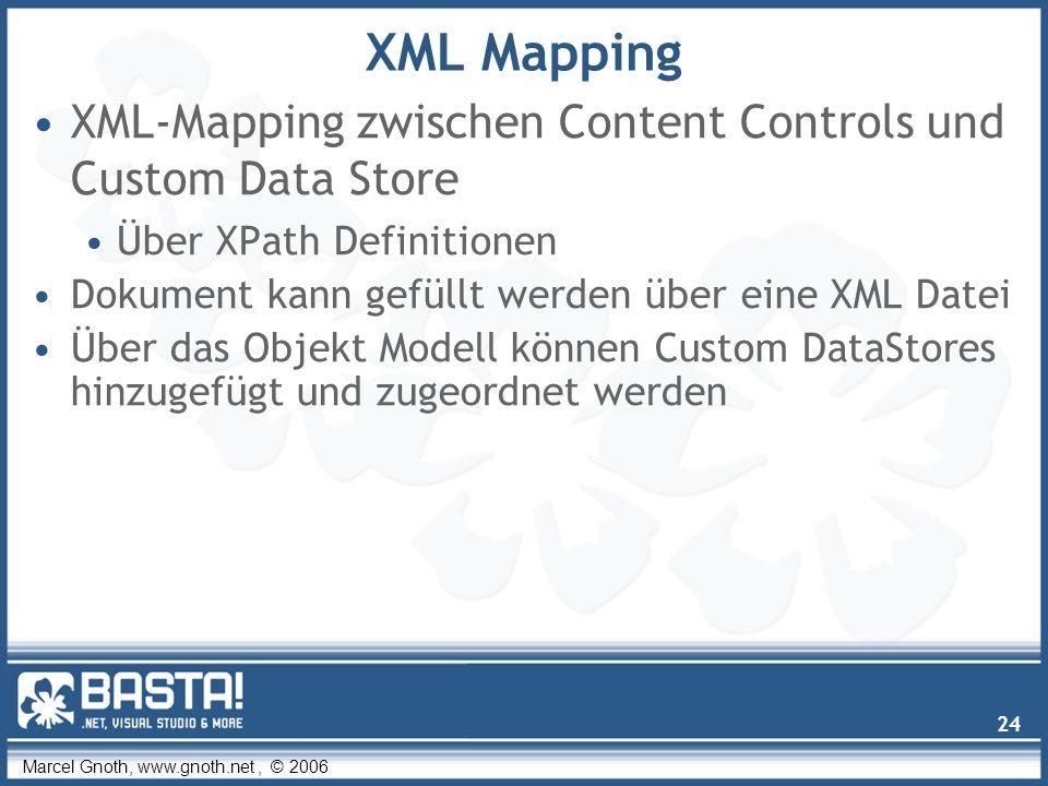Marcel Gnoth, www.gnoth.net, © 2006 24 XML Mapping XML-Mapping zwischen Content Controls und Custom Data Store Über XPath Definitionen Dokument kann gefüllt werden über eine XML Datei Über das Objekt Modell können Custom DataStores hinzugefügt und zugeordnet werden