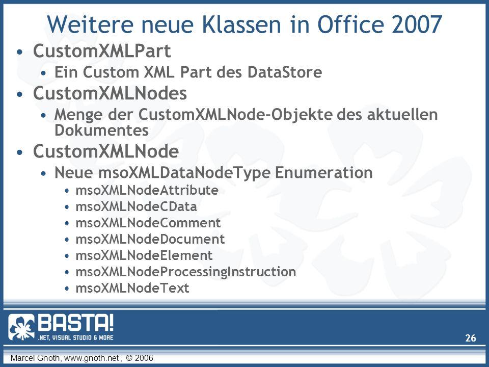 Marcel Gnoth, www.gnoth.net, © 2006 26 Weitere neue Klassen in Office 2007 CustomXMLPart Ein Custom XML Part des DataStore CustomXMLNodes Menge der CustomXMLNode-Objekte des aktuellen Dokumentes CustomXMLNode Neue msoXMLDataNodeType Enumeration msoXMLNodeAttribute msoXMLNodeCData msoXMLNodeComment msoXMLNodeDocument msoXMLNodeElement msoXMLNodeProcessingInstruction msoXMLNodeText