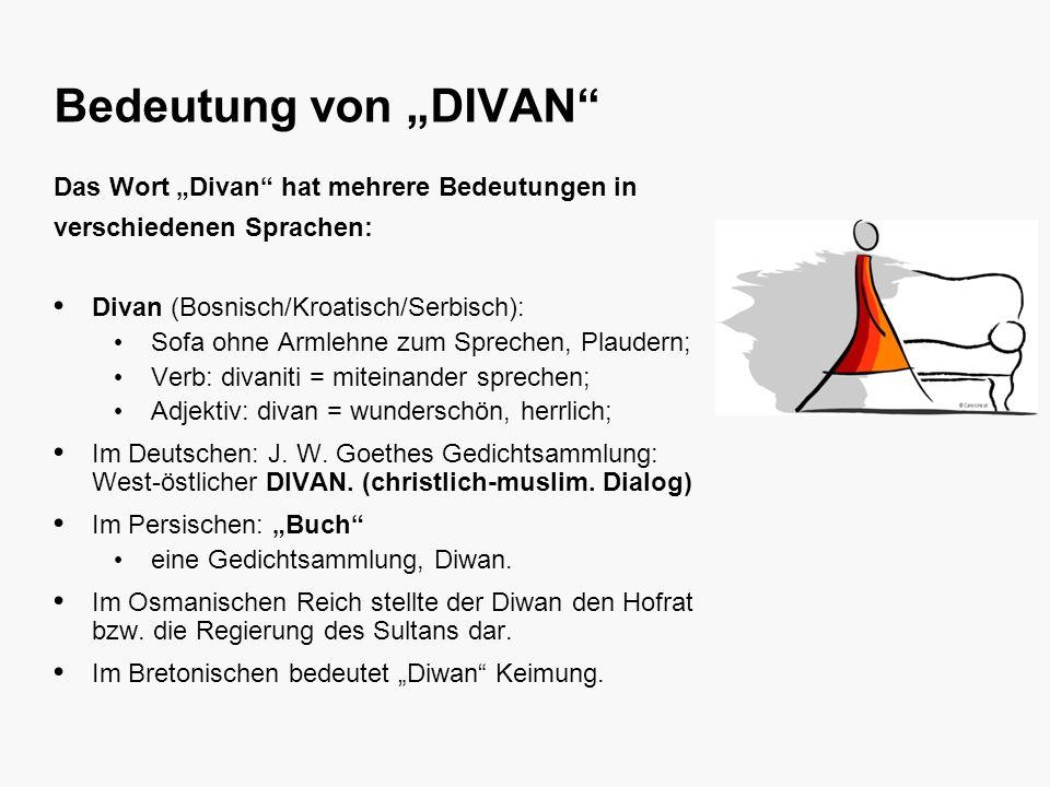 Bedeutung von DIVAN Das Wort Divan hat mehrere Bedeutungen in verschiedenen Sprachen: Divan (Bosnisch/Kroatisch/Serbisch): Sofa ohne Armlehne zum Sprechen, Plaudern; Verb: divaniti = miteinander sprechen; Adjektiv: divan = wunderschön, herrlich; Im Deutschen: J.