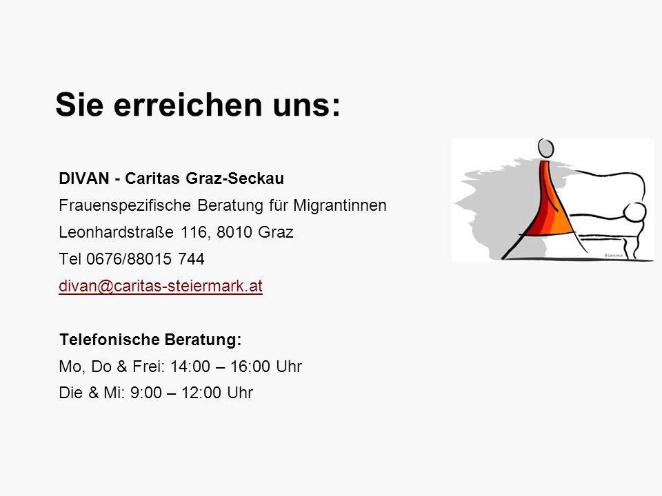 Sie erreichen uns: DIVAN - Caritas Graz-Seckau Frauenspezifische Beratung für Migrantinnen Leonhardstraße 116, 8010 Graz Tel 0676/88015 744 divan@caritas-steiermark.at Telefonische Beratung: Mo, Do & Frei: 14:00 – 16:00 Uhr Die & Mi: 9:00 – 12:00 Uhr