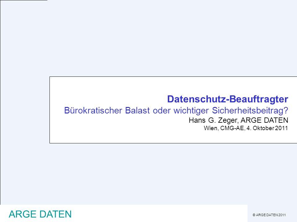 © ARGE DATEN 2011 ARGE DATEN Datenschutz-Beauftragter Bürokratischer Balast oder wichtiger Sicherheitsbeitrag? Hans G. Zeger, ARGE DATEN Wien, CMG-AE,