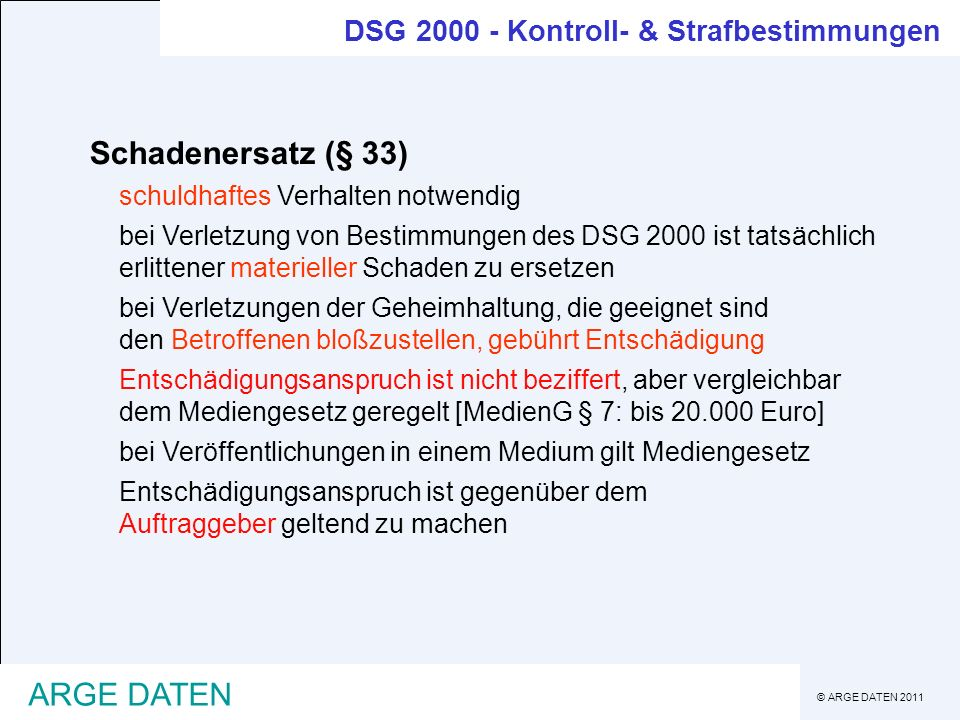 © ARGE DATEN 2011 ARGE DATEN Schadenersatz (§ 33) schuldhaftes Verhalten notwendig bei Verletzung von Bestimmungen des DSG 2000 ist tatsächlich erlitt