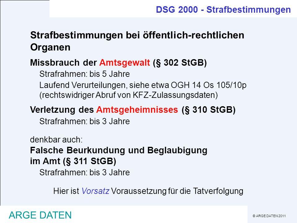 © ARGE DATEN 2011 ARGE DATEN Strafbestimmungen bei öffentlich-rechtlichen Organen Missbrauch der Amtsgewalt (§ 302 StGB) Strafrahmen: bis 5 Jahre Lauf