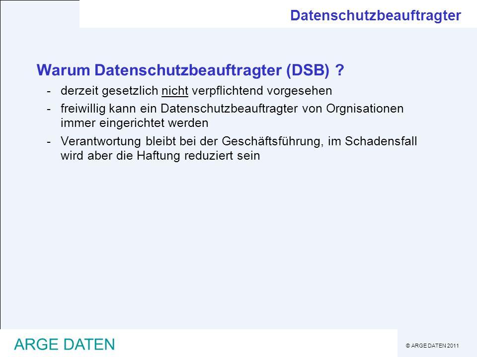 © ARGE DATEN 2011 ARGE DATEN Warum Datenschutzbeauftragter (DSB) ? -derzeit gesetzlich nicht verpflichtend vorgesehen -freiwillig kann ein Datenschutz