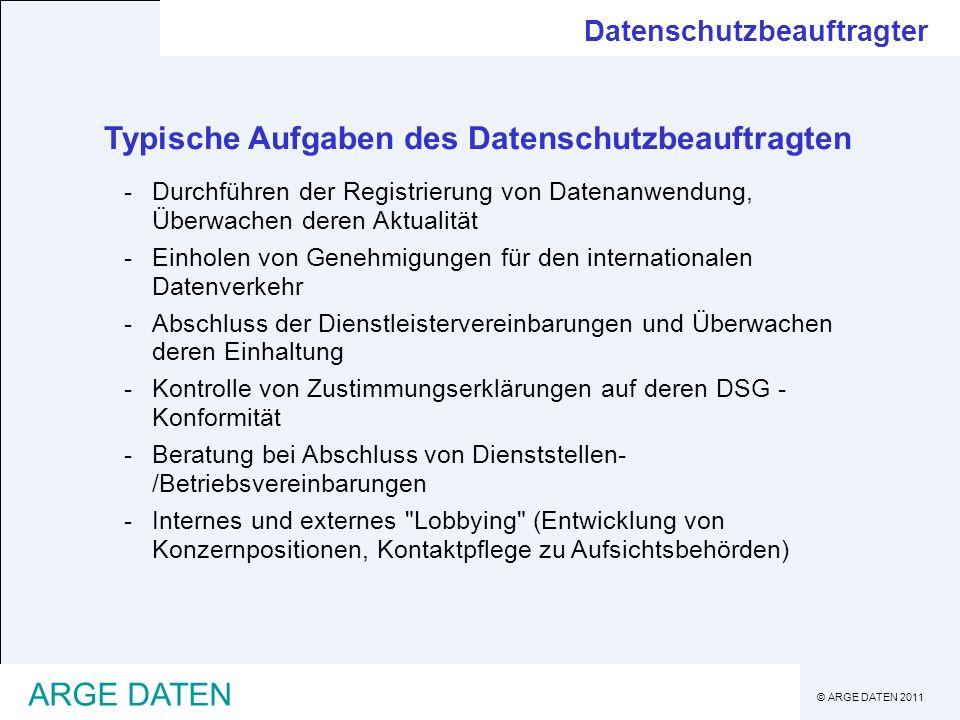 © ARGE DATEN 2011 ARGE DATEN Typische Aufgaben des Datenschutzbeauftragten -Durchführen der Registrierung von Datenanwendung, Überwachen deren Aktuali