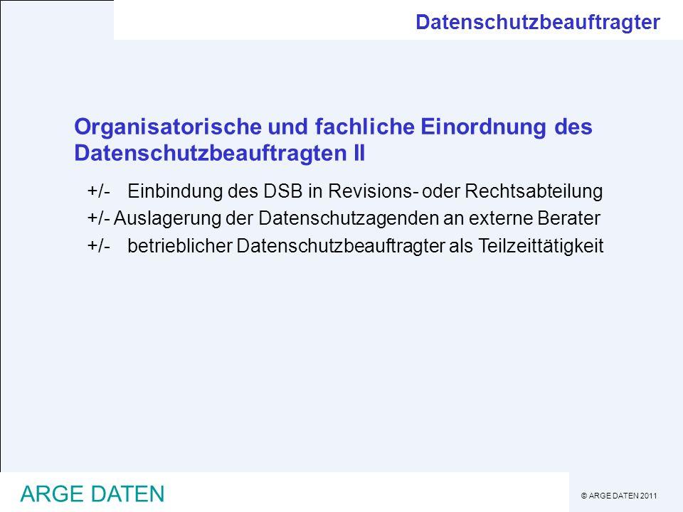 © ARGE DATEN 2011 ARGE DATEN Organisatorische und fachliche Einordnung des Datenschutzbeauftragten II +/-Einbindung des DSB in Revisions- oder Rechtsa