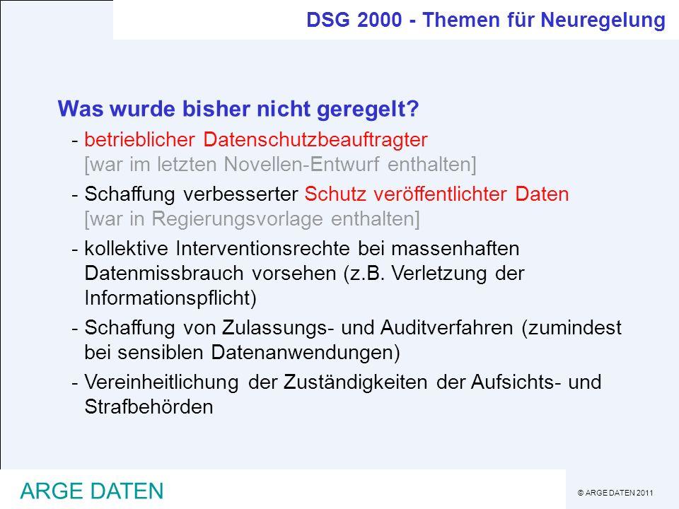 © ARGE DATEN 2011 ARGE DATEN DSG 2000 - Themen für Neuregelung Was wurde bisher nicht geregelt? -betrieblicher Datenschutzbeauftragter [war im letzten