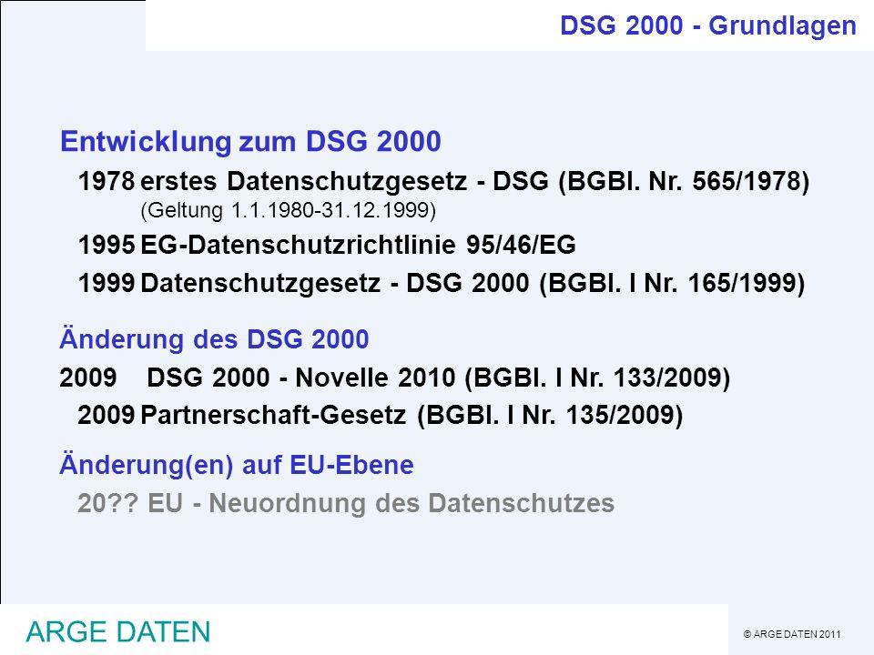 © ARGE DATEN 2011 ARGE DATEN DSG 2000 - Grundlagen Entwicklung zum DSG 2000 1978erstes Datenschutzgesetz - DSG (BGBl. Nr. 565/1978) (Geltung 1.1.1980-