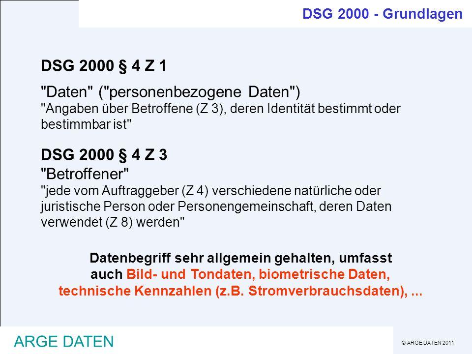 © ARGE DATEN 2011 ARGE DATEN DSG 2000 § 4 Z 4 Auftraggeber / Verantwortlicher für Datenverwendung natürliche oder juristische Personen, Personengemeinschaften oder Organe einer Gebietskörperschaft , Begriff auf das Verwenden von Daten (Z8) abgestimmt (nicht Datenanwendung) DSG 2000 § 4 Z 5 Dienstleister natürliche oder juristische Personen,......, wenn sie Daten, nur zur Herstellung eines ihnen aufgetragenen Werkes verwenden (auftragsgemäße Datenverwendung) DSG 2000 - Grundlagen