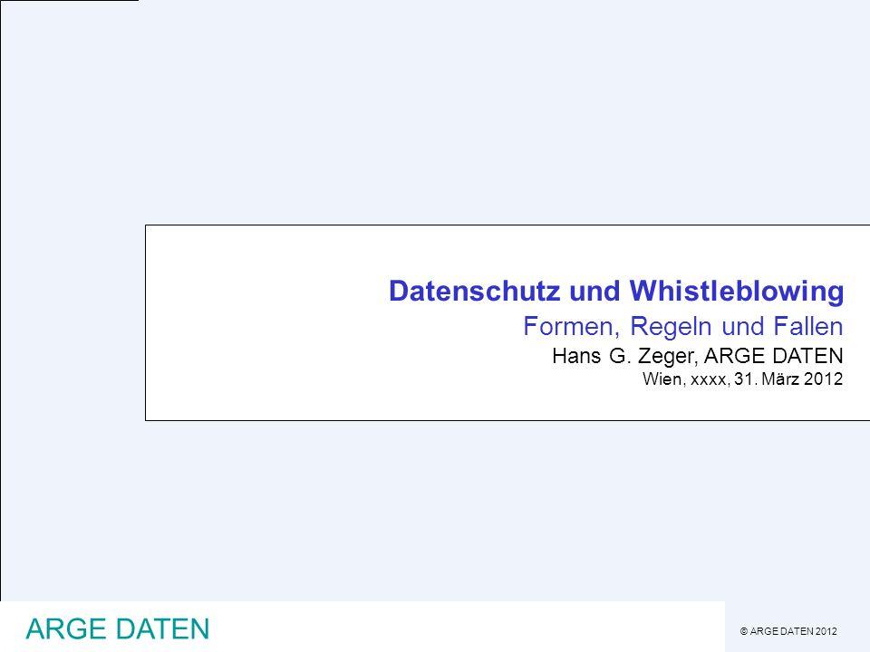 © ARGE DATEN 2012 ARGE DATEN Datenschutz und Whistleblowing Formen, Regeln und Fallen Hans G. Zeger, ARGE DATEN Wien, xxxx, 31. März 2012