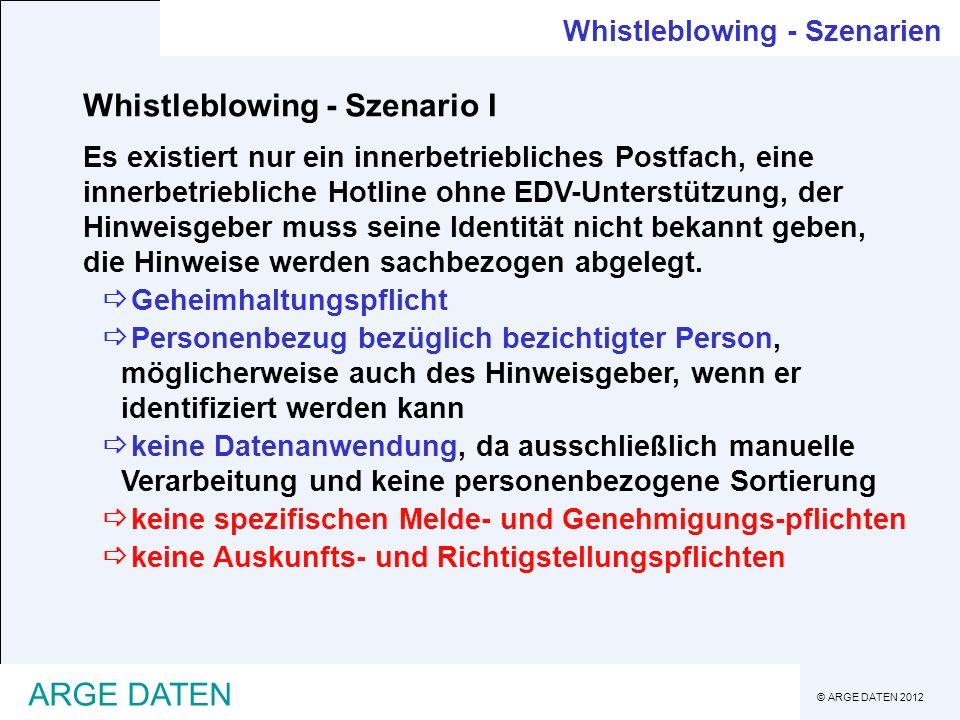 © ARGE DATEN 2012 ARGE DATEN Whistleblowing - Szenarien Whistleblowing - Szenario I Es existiert nur ein innerbetriebliches Postfach, eine innerbetriebliche Hotline ohne EDV-Unterstützung, der Hinweisgeber muss seine Identität nicht bekannt geben, die Hinweise werden sachbezogen abgelegt.