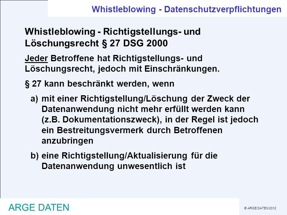 © ARGE DATEN 2012 ARGE DATEN Whistleblowing - Datenschutzverpflichtungen Whistleblowing - Richtigstellungs- und Löschungsrecht § 27 DSG 2000 Jeder Betroffene hat Richtigstellungs- und Löschungsrecht, jedoch mit Einschränkungen.