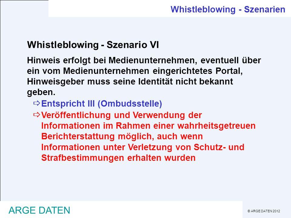 © ARGE DATEN 2012 ARGE DATEN Whistleblowing - Szenario VI Hinweis erfolgt bei Medienunternehmen, eventuell über ein vom Medienunternehmen eingerichtetes Portal, Hinweisgeber muss seine Identität nicht bekannt geben.