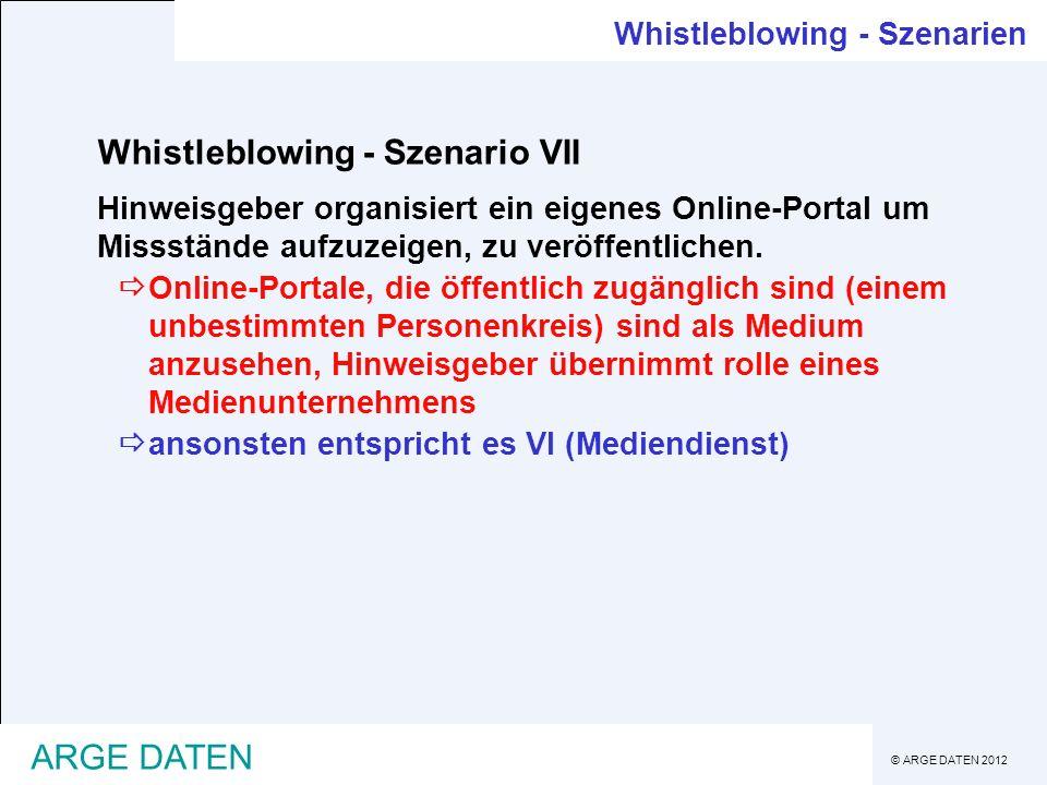 © ARGE DATEN 2012 ARGE DATEN Whistleblowing - Szenario VII Hinweisgeber organisiert ein eigenes Online-Portal um Missstände aufzuzeigen, zu veröffentl