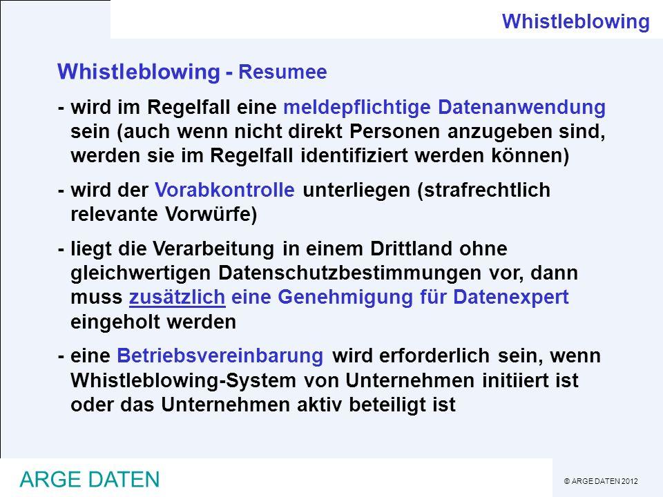 © ARGE DATEN 2012 ARGE DATEN Whistleblowing Whistleblowing - Resumee -wird im Regelfall eine meldepflichtige Datenanwendung sein (auch wenn nicht dire