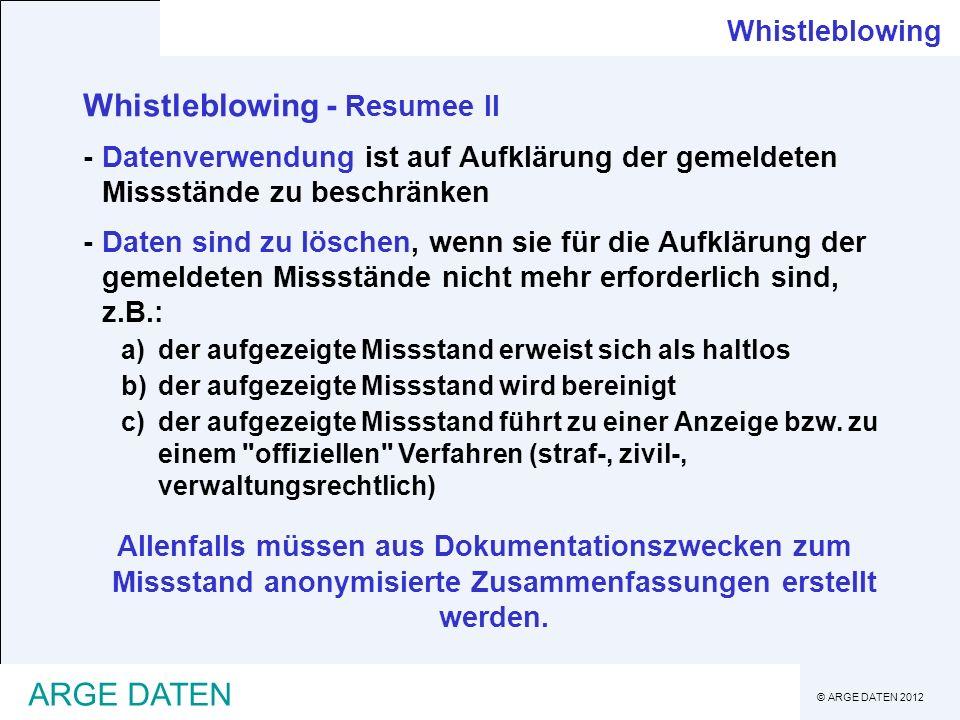 © ARGE DATEN 2012 ARGE DATEN Whistleblowing Whistleblowing - Resumee II -Datenverwendung ist auf Aufklärung der gemeldeten Missstände zu beschränken -Daten sind zu löschen, wenn sie für die Aufklärung der gemeldeten Missstände nicht mehr erforderlich sind, z.B.: a)der aufgezeigte Missstand erweist sich als haltlos b)der aufgezeigte Missstand wird bereinigt c)der aufgezeigte Missstand führt zu einer Anzeige bzw.
