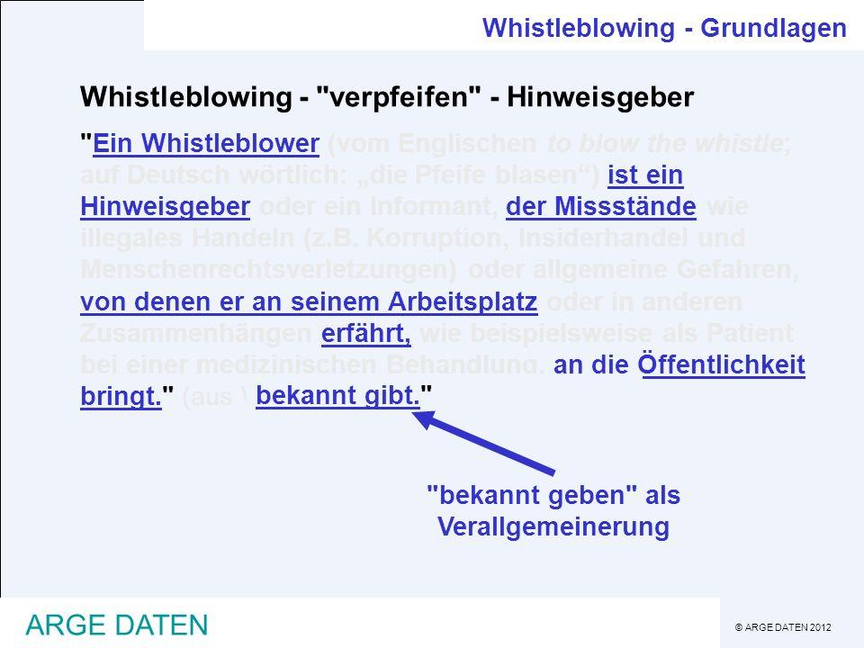 © ARGE DATEN 2012 ARGE DATEN Whistleblowing - Grundlagen Whistleblowing - (Rechts-)Grundlagen -intenationale Vorgaben, etwa für an US-Börsen notierte Unternehmen (False Claim Act 1986, den US Whistleblower Protection Act 1989, den Sarbanes-Oxley Act 2002, SOX) -generelle Sorfaltspflichten eines Unternehmens -spezifische gesetzliche Bestimmungen, in Österreich derzeit für Behörden bzw.