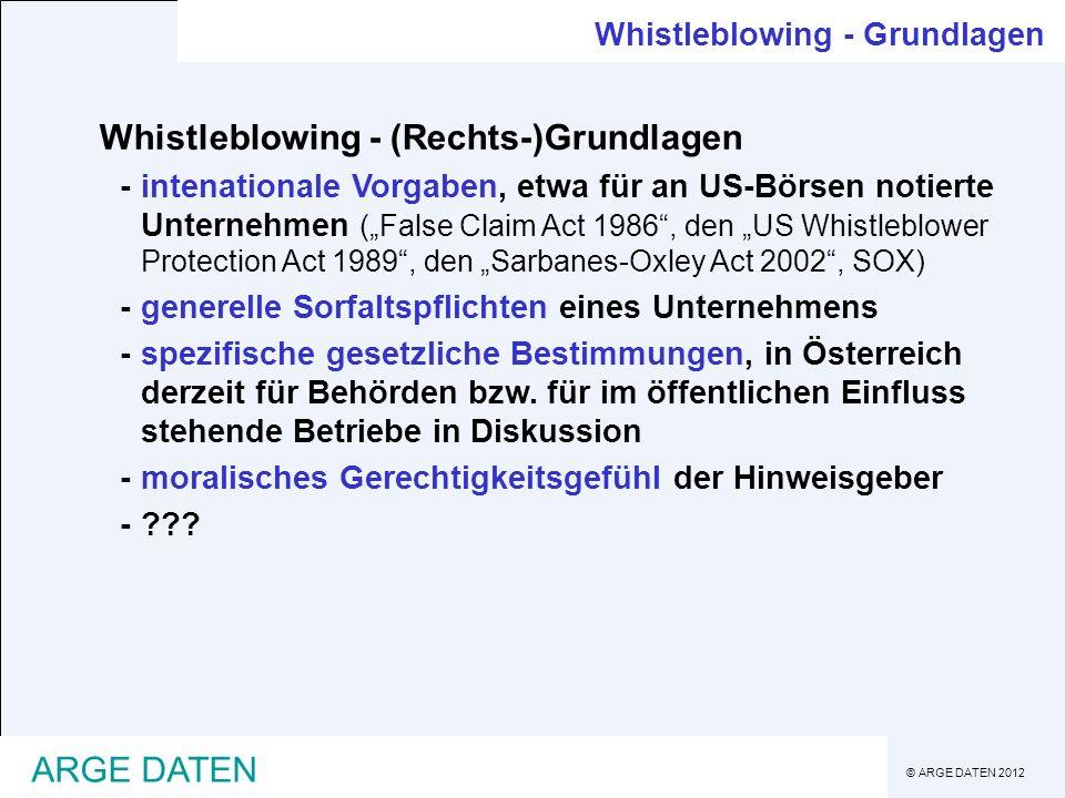 © ARGE DATEN 2012 ARGE DATEN Whistleblowing - Erscheinungsformen Whistleblowing - Formen I bekannt geben kann bedeuten: -innerbetrieblich melden -im Auftrag des Betriebs an eine neutrale Ombudsstelle melden -an den Gesellschafter (z.B.