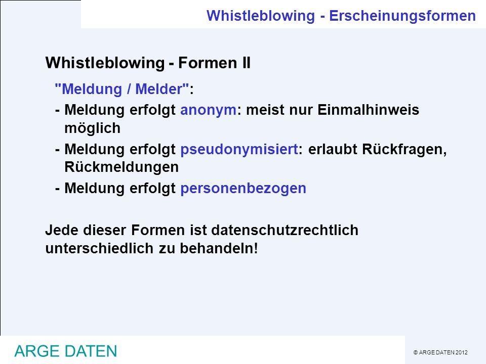 © ARGE DATEN 2012 ARGE DATEN Whistleblowing - Erscheinungsformen Whistleblowing - Formen III Methode wie Hinweise gegeben werden können: -Angabe einer Postadresse -Angabe einer Telefonnummer / Hotline -Online-Service (Webformular) Jede dieser Formen ist datenschutzrechtlich unterschiedlich zu behandeln!