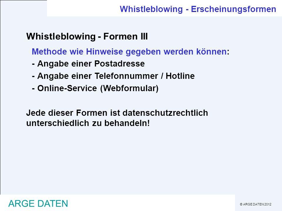 © ARGE DATEN 2012 ARGE DATEN Whistleblowing Whistleblowing - Resumee -wird im Regelfall eine meldepflichtige Datenanwendung sein (auch wenn nicht direkt Personen anzugeben sind, werden sie im Regelfall identifiziert werden können) -wird der Vorabkontrolle unterliegen (strafrechtlich relevante Vorwürfe) -liegt die Verarbeitung in einem Drittland ohne gleichwertigen Datenschutzbestimmungen vor, dann muss zusätzlich eine Genehmigung für Datenexpert eingeholt werden -eine Betriebsvereinbarung wird erforderlich sein, wenn Whistleblowing-System von Unternehmen initiiert ist oder das Unternehmen aktiv beteiligt ist