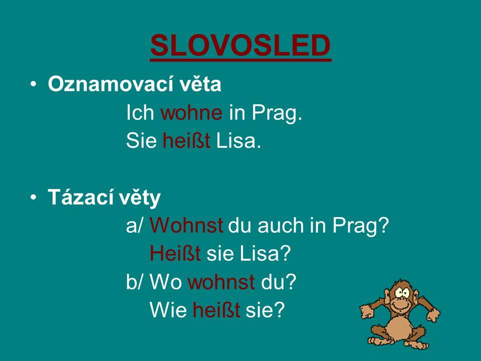 SLOVOSLED Oznamovací věta Ich wohne in Prag. Sie heißt Lisa. Tázací věty a/ Wohnst du auch in Prag? Heißt sie Lisa? b/ Wo wohnst du? Wie heißt sie?