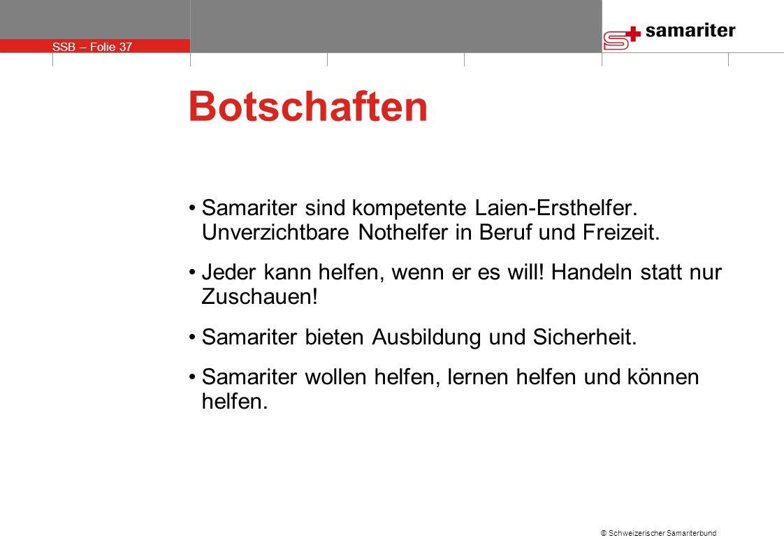 SSB – Folie 37 © Schweizerischer Samariterbund Botschaften Samariter sind kompetente Laien-Ersthelfer. Unverzichtbare Nothelfer in Beruf und Freizeit.