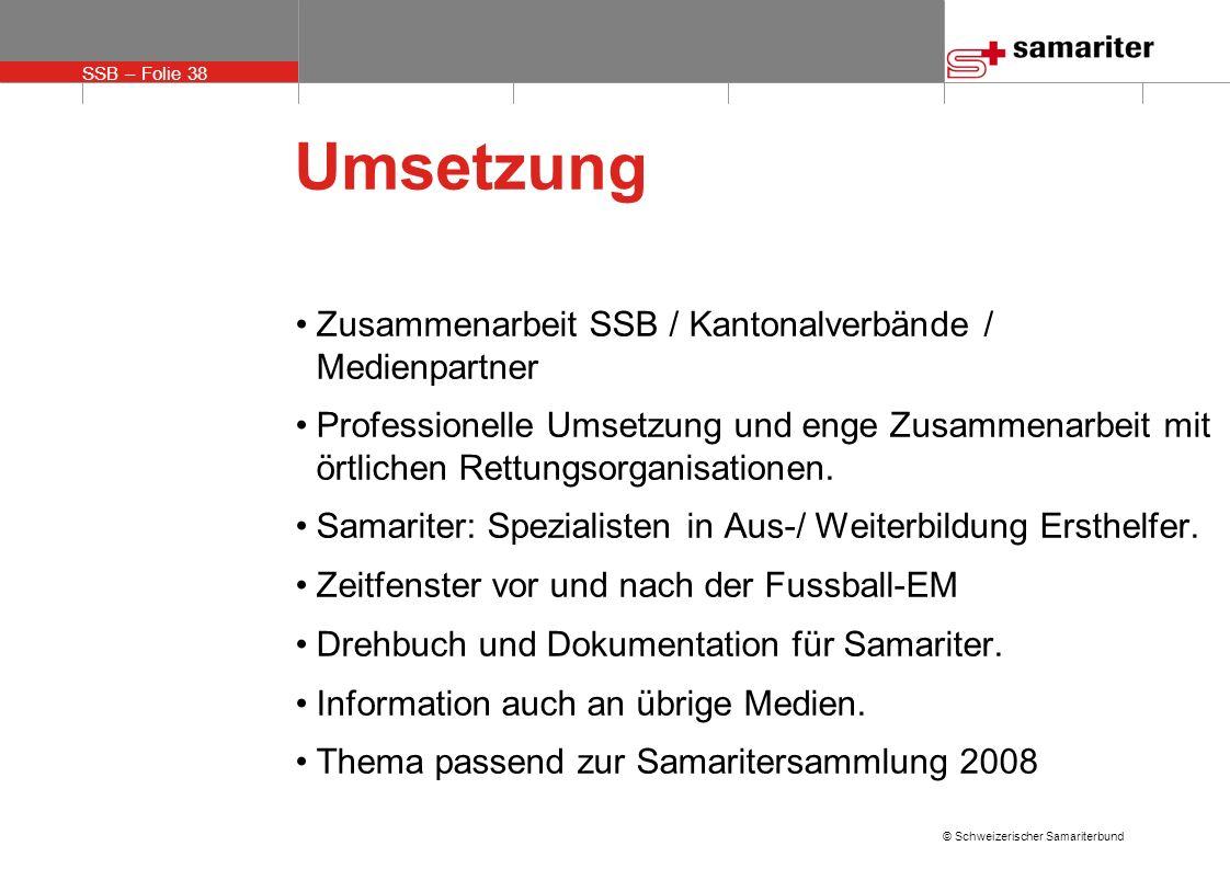 SSB – Folie 38 © Schweizerischer Samariterbund Umsetzung Zusammenarbeit SSB / Kantonalverbände / Medienpartner Professionelle Umsetzung und enge Zusam