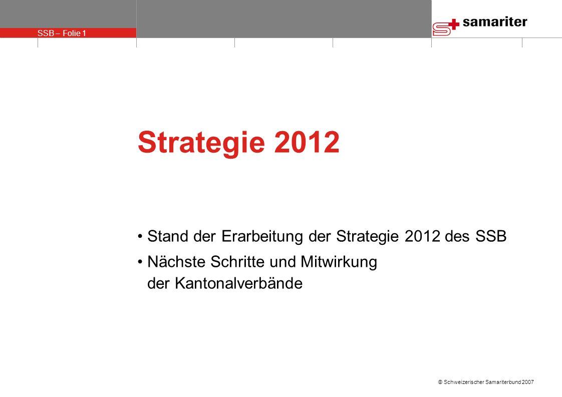 SSB – Folie 1 © Schweizerischer Samariterbund 2007 Strategie 2012 Stand der Erarbeitung der Strategie 2012 des SSB Nächste Schritte und Mitwirkung der