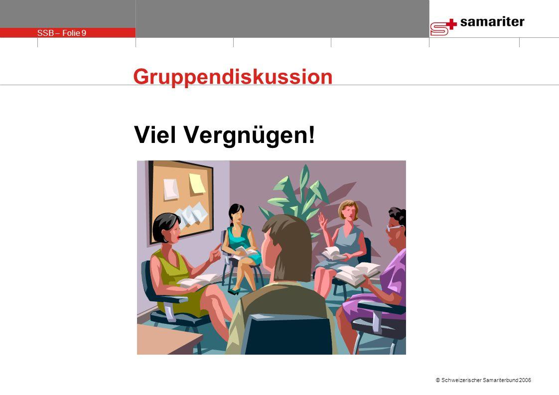 SSB – Folie 9 © Schweizerischer Samariterbund 2006 Gruppendiskussion Viel Vergnügen!