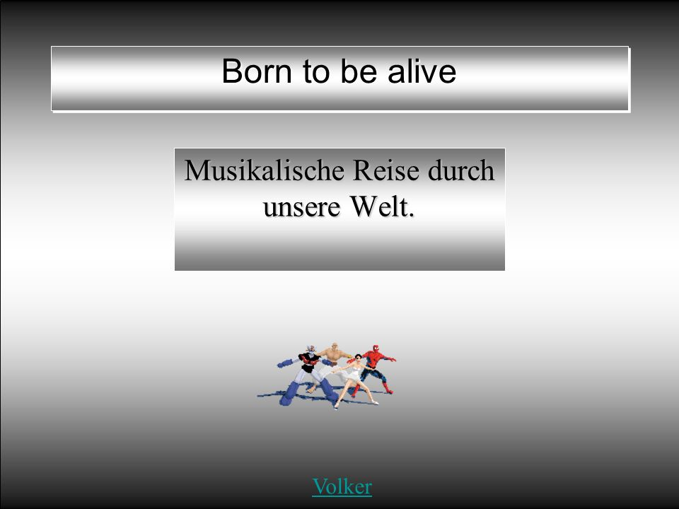 Born to be alive Musikalische Reise durch unsere Welt. Volker