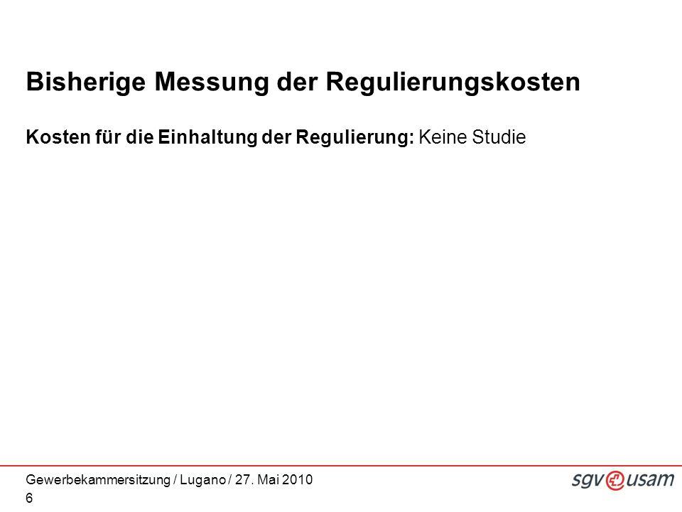 Gewerbekammersitzung / Lugano / 27. Mai 2010 Bisherige Messung der Regulierungskosten Kosten für die Einhaltung der Regulierung: Keine Studie 6