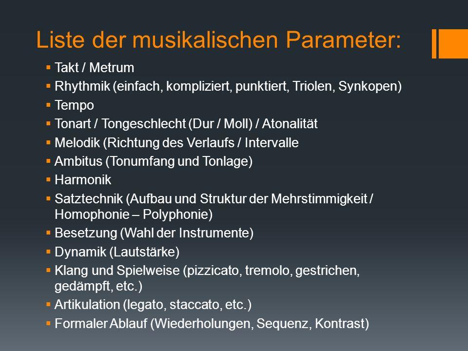 Liste der musikalischen Parameter: Takt / Metrum Rhythmik (einfach, kompliziert, punktiert, Triolen, Synkopen) Tempo Tonart / Tongeschlecht (Dur / Moll) / Atonalität Melodik (Richtung des Verlaufs / Intervalle Ambitus (Tonumfang und Tonlage) Harmonik Satztechnik (Aufbau und Struktur der Mehrstimmigkeit / Homophonie – Polyphonie) Besetzung (Wahl der Instrumente) Dynamik (Lautstärke) Klang und Spielweise (pizzicato, tremolo, gestrichen, gedämpft, etc.) Artikulation (legato, staccato, etc.) Formaler Ablauf (Wiederholungen, Sequenz, Kontrast)