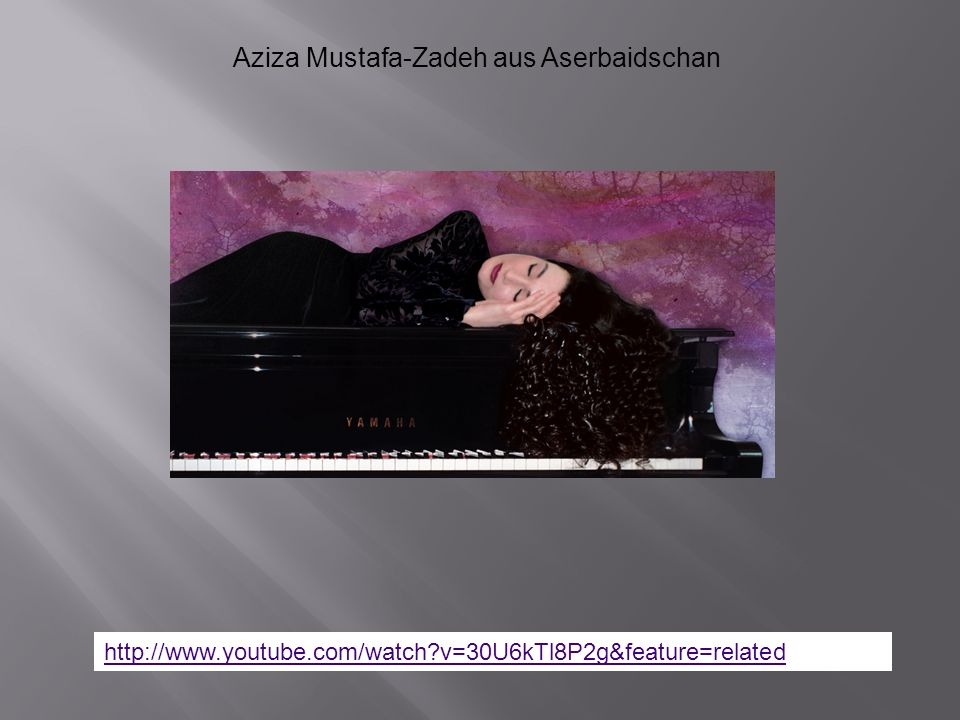 http://www.youtube.com/watch?v=30U6kTl8P2g&feature=related Aziza Mustafa-Zadeh aus Aserbaidschan