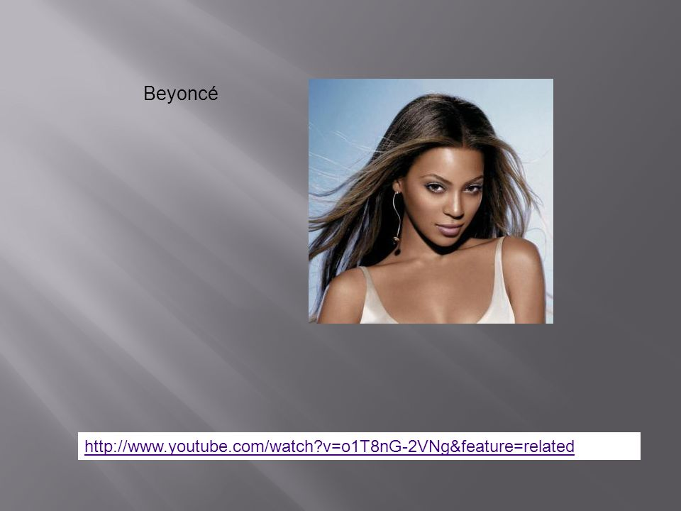 http://www.youtube.com/watch?v=o1T8nG-2VNg&feature=related Beyoncé