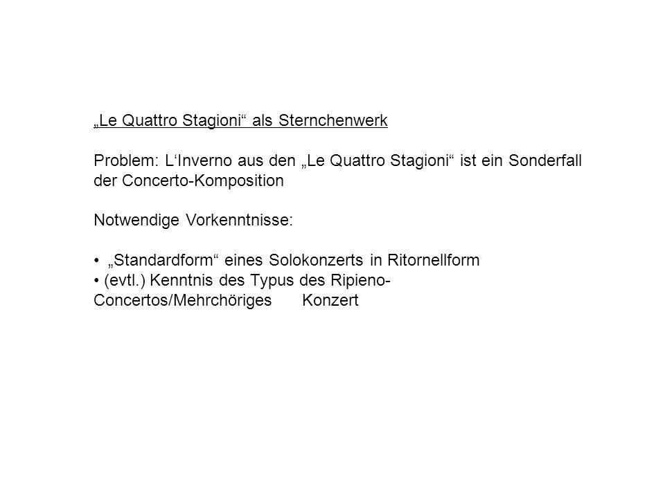 Le Quattro Stagioni als Sternchenwerk Problem: LInverno aus den Le Quattro Stagioni ist ein Sonderfall der Concerto-Komposition Notwendige Vorkenntnisse: Standardform eines Solokonzerts in Ritornellform (evtl.) Kenntnis des Typus des Ripieno- Concertos/Mehrchöriges Konzert