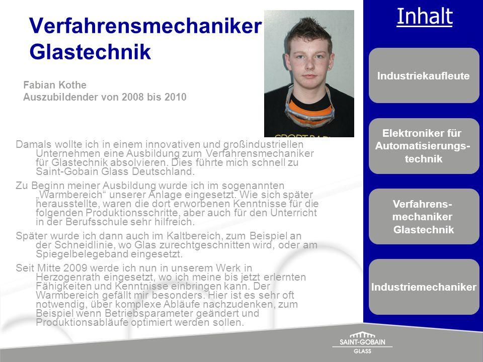 Inhalt Industriekaufleute Elektroniker für Automatisierungs- technik Verfahrens- mechaniker Glastechnik Industriemechaniker Verfahrensmechaniker Glast