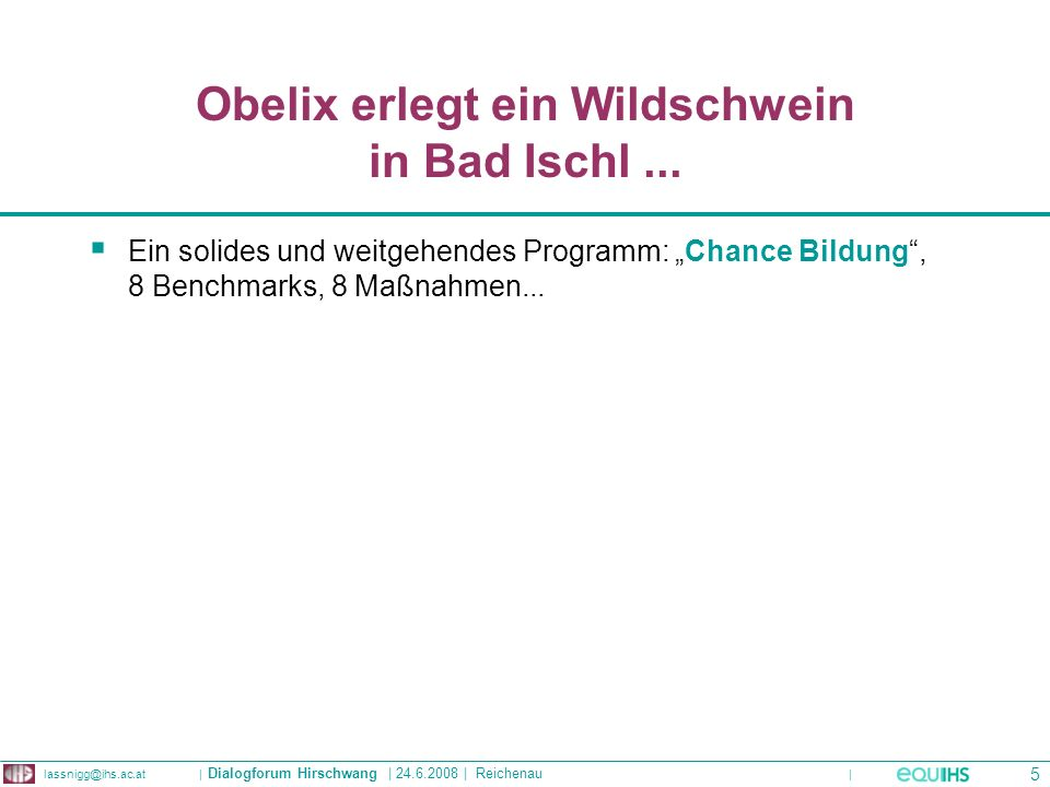 | Institute for Advanced Studies | Stumpergasse 56 | A-1060 Wien | Tel: |   |   | Dialogforum Hirschwang | | Reichenau 5 Obelix erlegt ein Wildschwein in Bad Ischl...