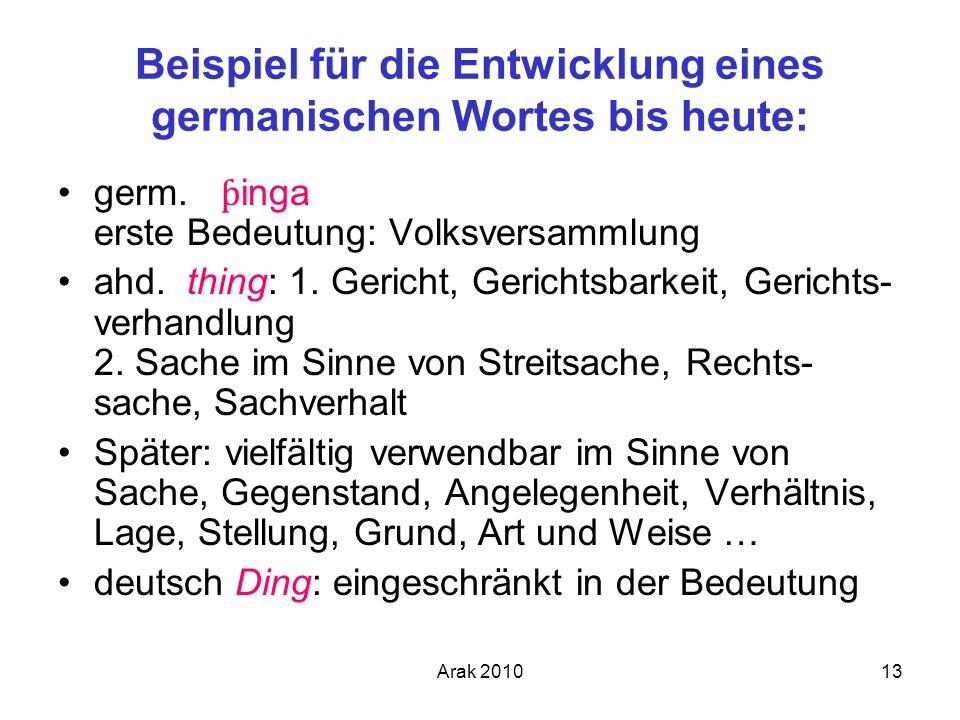 Arak 201013 Beispiel für die Entwicklung eines germanischen Wortes bis heute: germ. ƥ inga erste Bedeutung: Volksversammlung ahd. thing: 1. Gericht, G