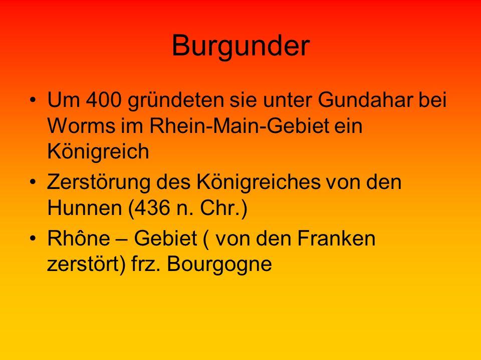 Burgunder Um 400 gründeten sie unter Gundahar bei Worms im Rhein-Main-Gebiet ein Königreich Zerstörung des Königreiches von den Hunnen (436 n. Chr.) R