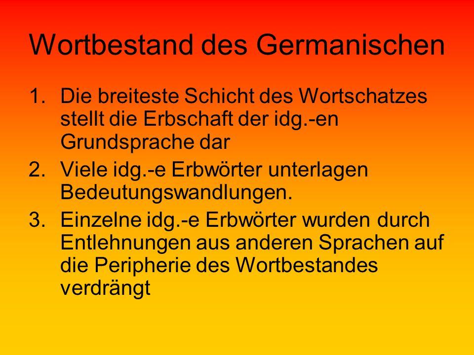 Wortbestand des Germanischen 1.Die breiteste Schicht des Wortschatzes stellt die Erbschaft der idg.-en Grundsprache dar 2.Viele idg.-e Erbwörter unter