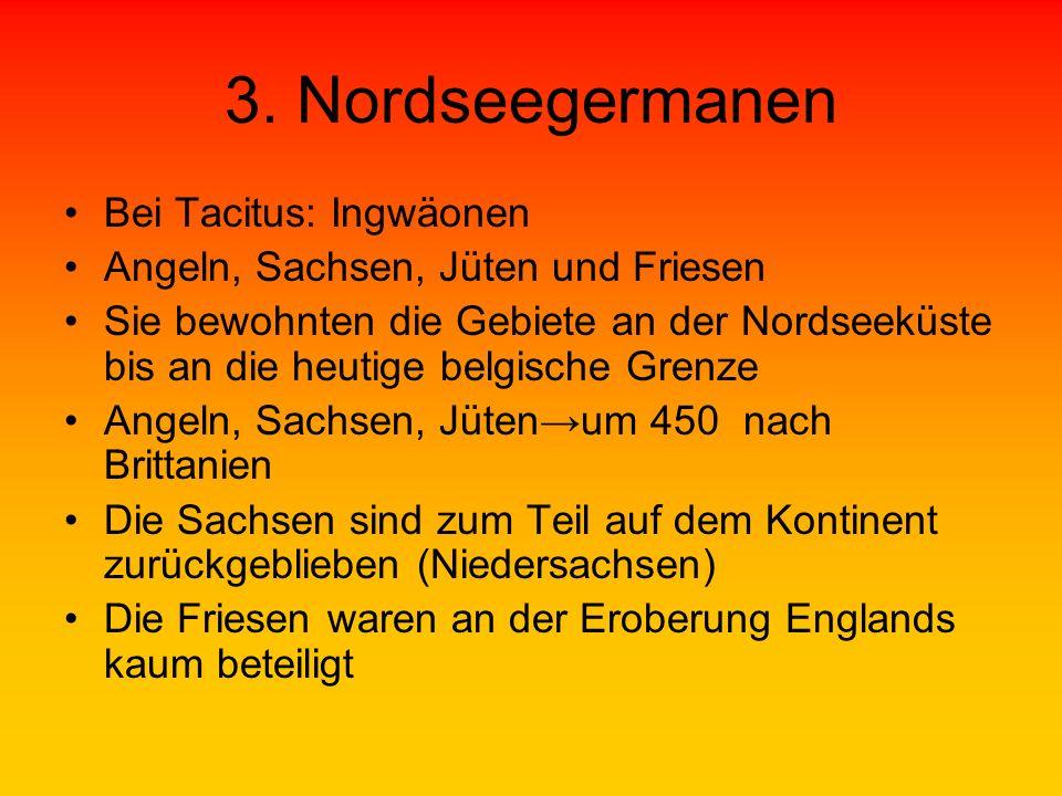 3. Nordseegermanen Bei Tacitus: Ingwäonen Angeln, Sachsen, Jüten und Friesen Sie bewohnten die Gebiete an der Nordseeküste bis an die heutige belgisch