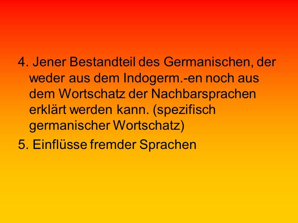 4. Jener Bestandteil des Germanischen, der weder aus dem Indogerm.-en noch aus dem Wortschatz der Nachbarsprachen erklärt werden kann. (spezifisch ger