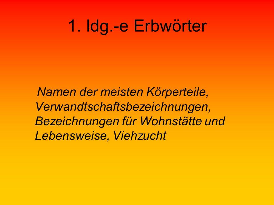 1. Idg.-e Erbwörter Namen der meisten Körperteile, Verwandtschaftsbezeichnungen, Bezeichnungen für Wohnstätte und Lebensweise, Viehzucht