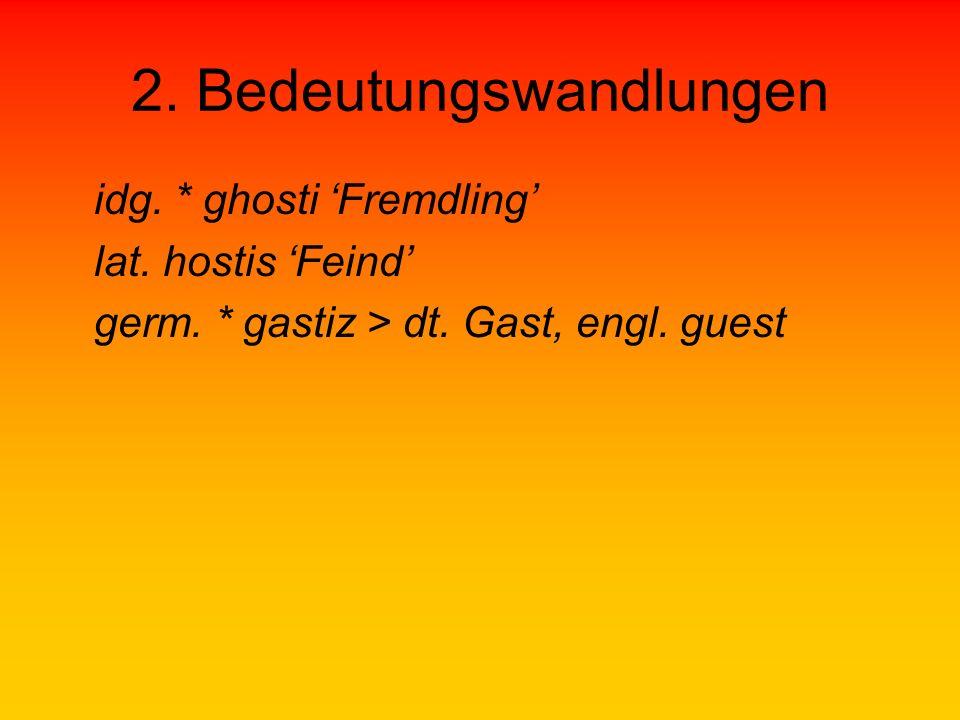 2. Bedeutungswandlungen idg. * ghosti Fremdling lat. hostis Feind germ. * gastiz > dt. Gast, engl. guest