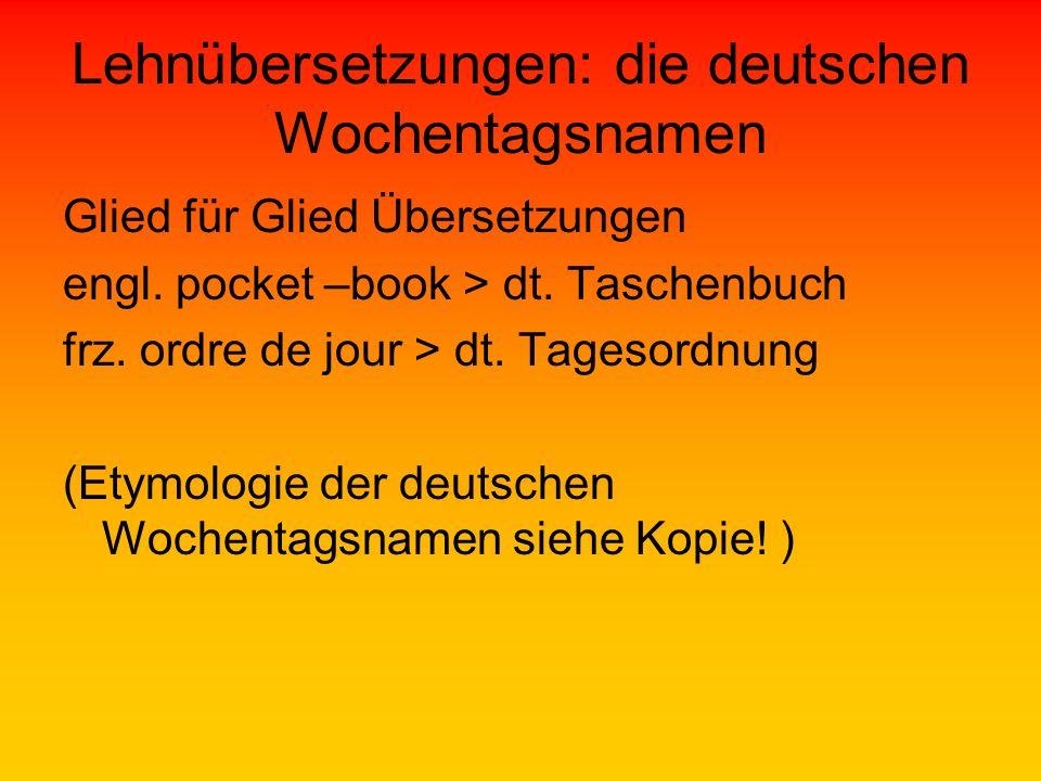 Lehnübersetzungen: die deutschen Wochentagsnamen Glied für Glied Übersetzungen engl. pocket –book > dt. Taschenbuch frz. ordre de jour > dt. Tagesordn
