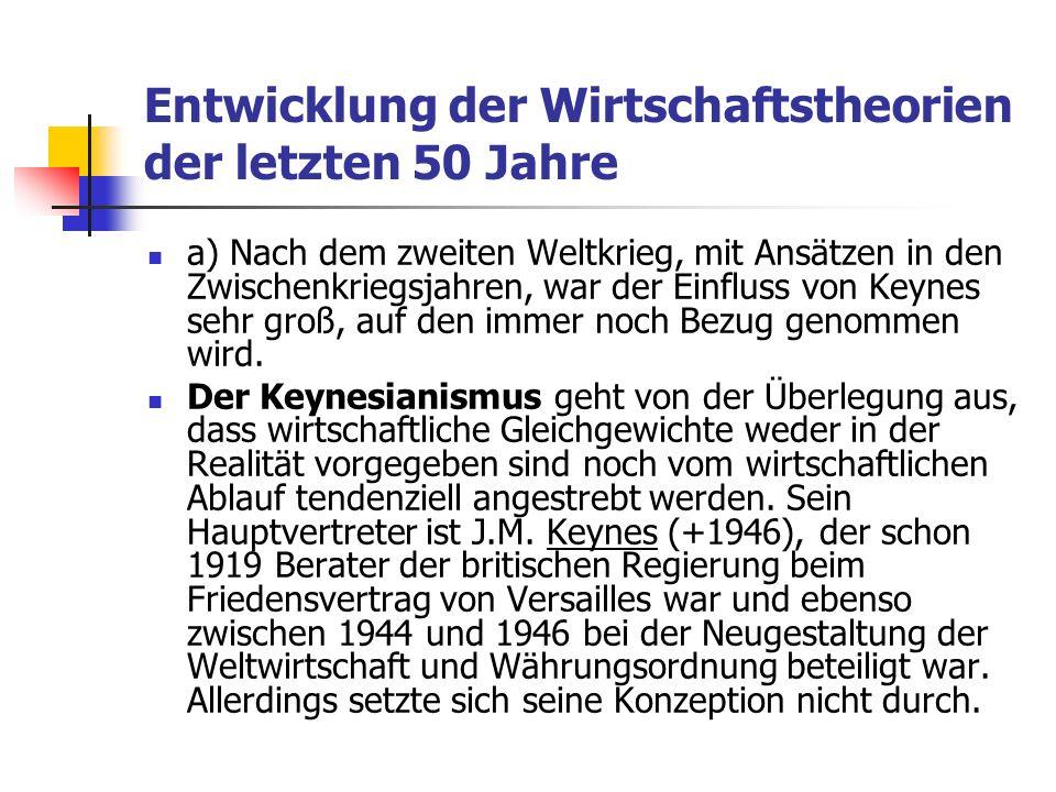 Entwicklung der Wirtschaftstheorien der letzten 50 Jahre a) Nach dem zweiten Weltkrieg, mit Ansätzen in den Zwischenkriegsjahren, war der Einfluss von Keynes sehr groß, auf den immer noch Bezug genommen wird.