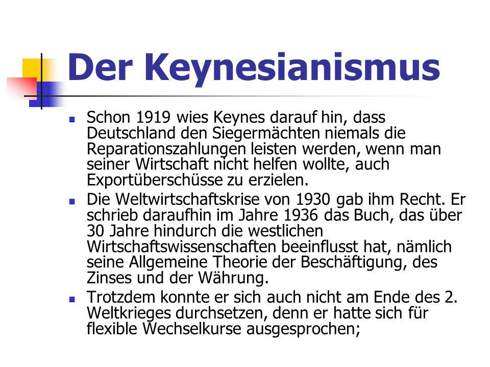 Der Keynesianismus Schon 1919 wies Keynes darauf hin, dass Deutschland den Siegermächten niemals die Reparationszahlungen leisten werden, wenn man seiner Wirtschaft nicht helfen wollte, auch Exportüberschüsse zu erzielen.
