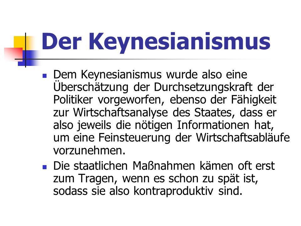 Der Keynesianismus Dem Keynesianismus wurde also eine Überschätzung der Durchsetzungskraft der Politiker vorgeworfen, ebenso der Fähigkeit zur Wirtschaftsanalyse des Staates, dass er also jeweils die nötigen Informationen hat, um eine Feinsteuerung der Wirtschaftsabläufe vorzunehmen.